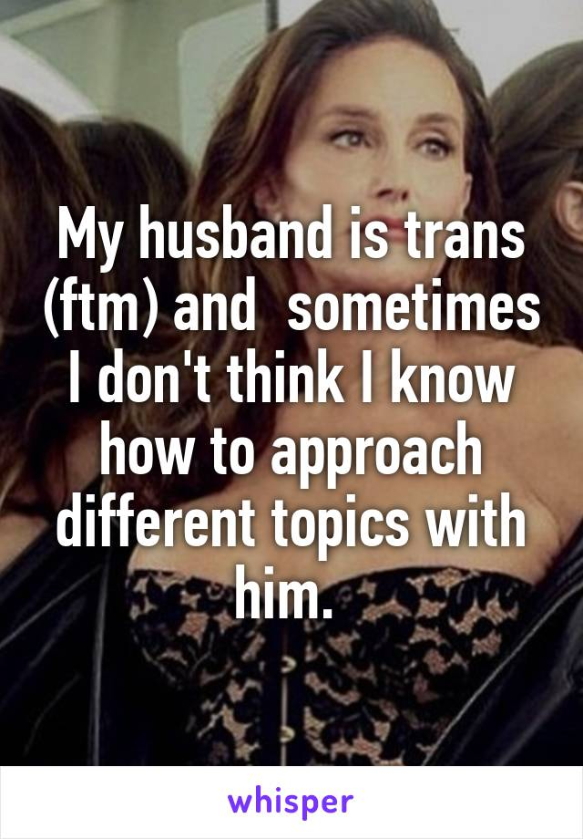 My husband is trans (ftm) and  sometimes I don't think I know how to approach different topics with him.