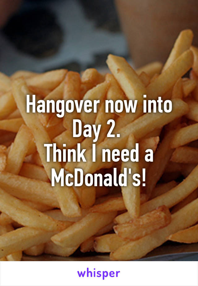 Hangover now into Day 2.  Think I need a McDonald's!