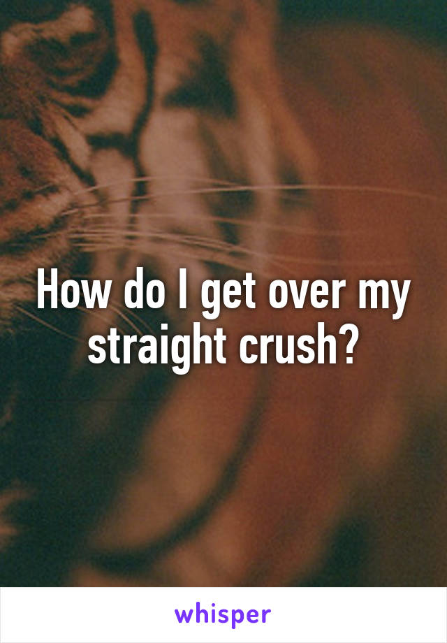 How do I get over my straight crush?