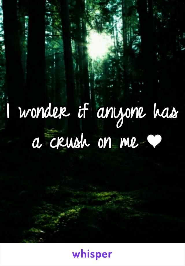 I wonder if anyone has a crush on me ❤