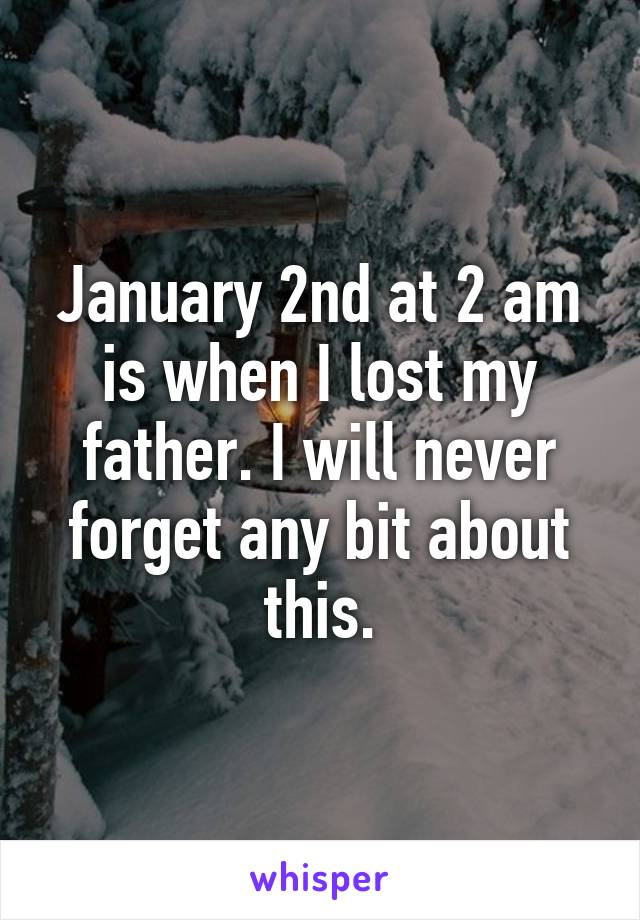 January 2nd at 2 am is when I lost my father. I will never forget any bit about this.