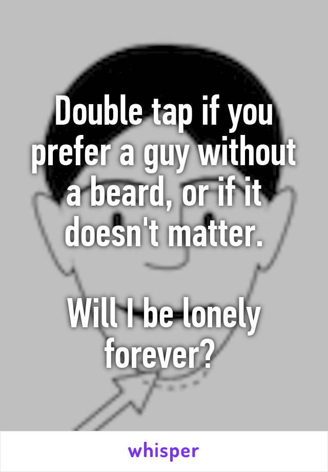 Double tap if you prefer a guy without a beard, or if it doesn't matter.  Will I be lonely forever?