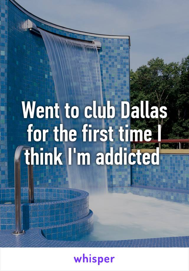 Went to club Dallas for the first time I think I'm addicted