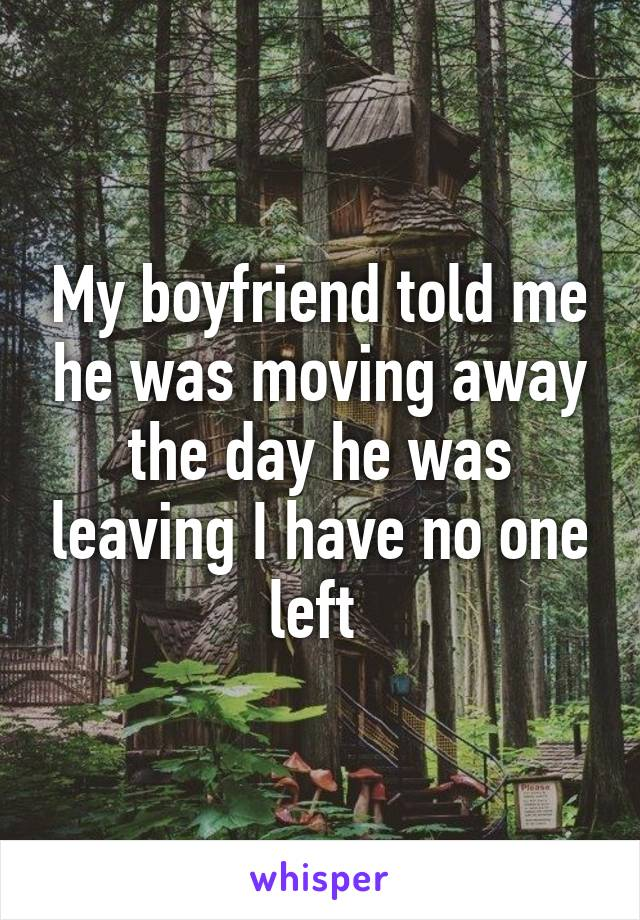 My boyfriend told me he was moving away the day he was leaving I have no one left