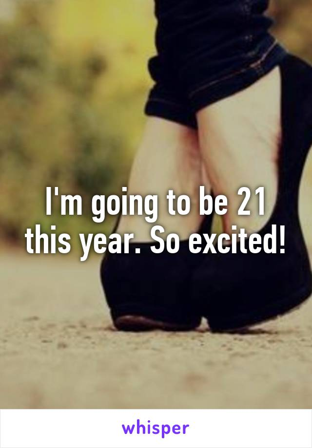 I'm going to be 21 this year. So excited!