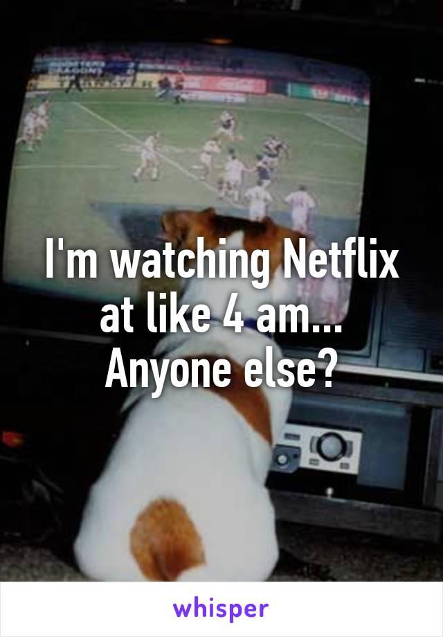 I'm watching Netflix at like 4 am... Anyone else?