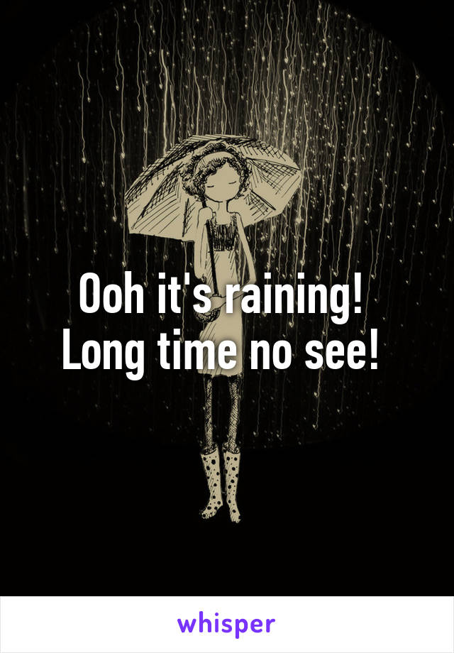 Ooh it's raining!  Long time no see!