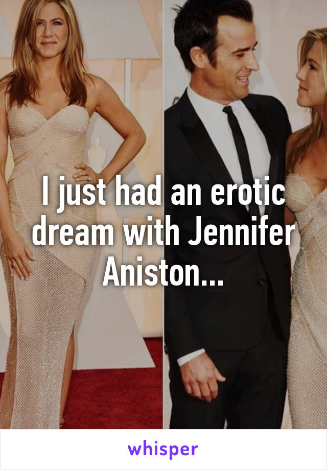 I just had an erotic dream with Jennifer Aniston...