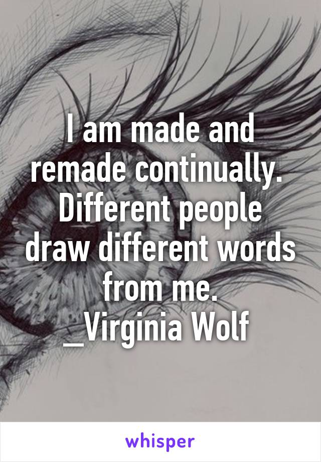 I am made and remade continually.  Different people draw different words from me. _Virginia Wolf
