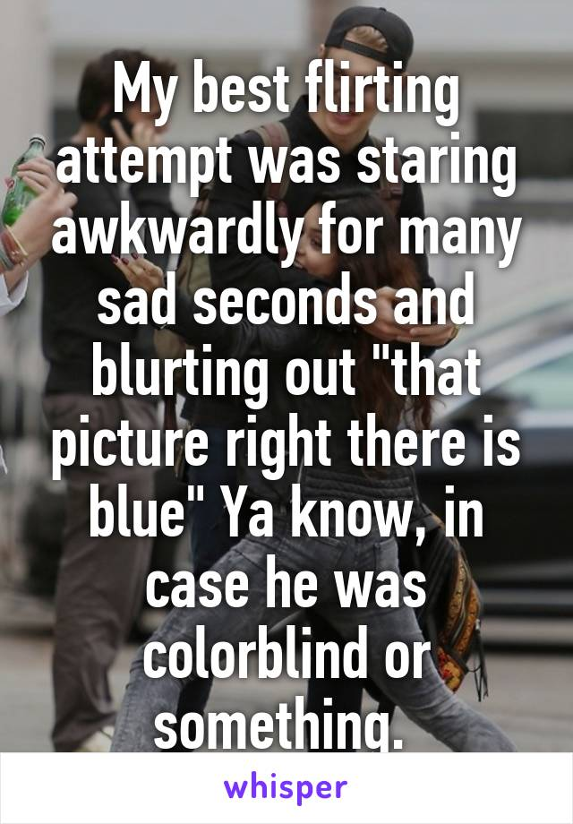 """My best flirting attempt was staring awkwardly for many sad seconds and blurting out """"that picture right there is blue"""" Ya know, in case he was colorblind or something."""