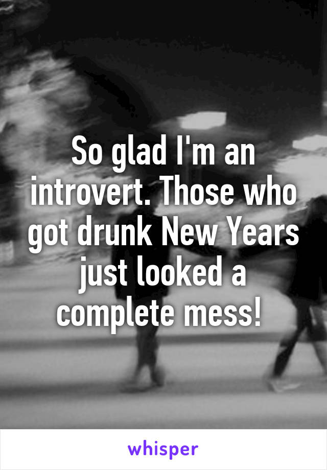 So glad I'm an introvert. Those who got drunk New Years just looked a complete mess!