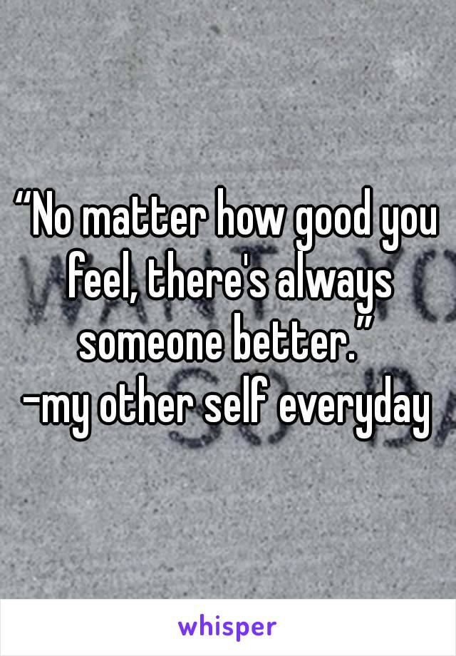 """No matter how good you feel, there's always someone better.""  -my other self everyday"
