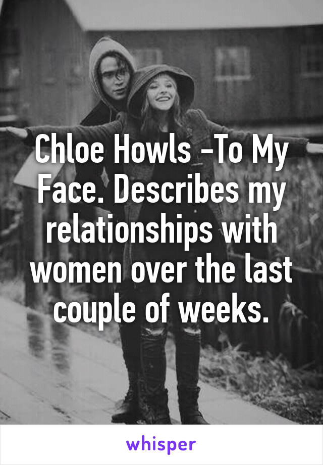 Chloe Howls -To My Face. Describes my relationships with women over the last couple of weeks.