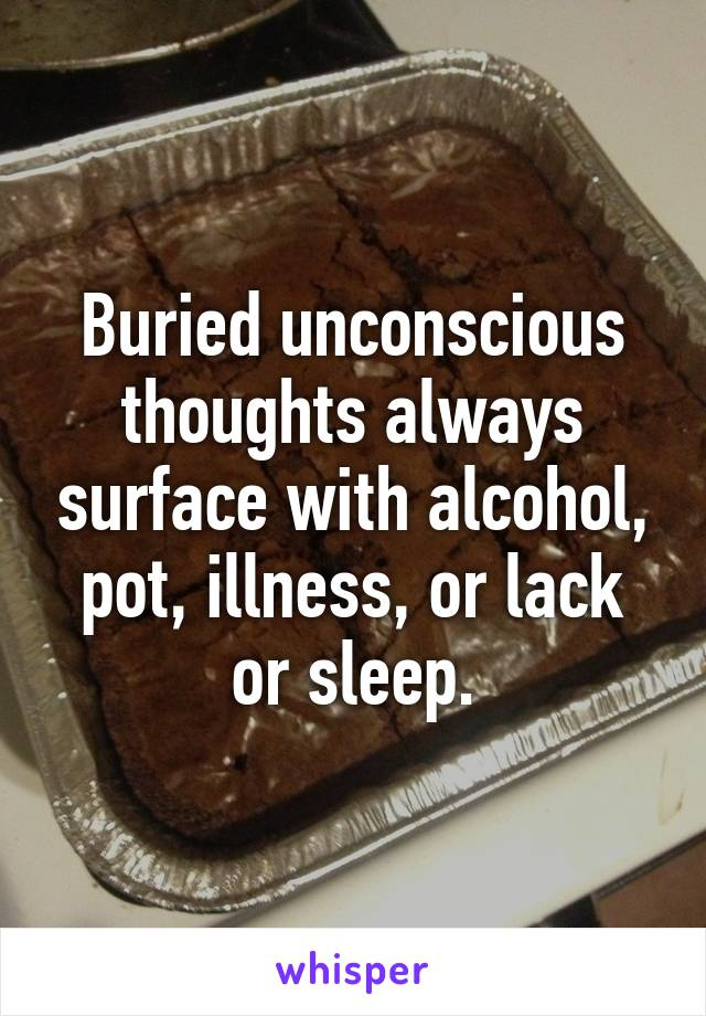 Buried unconscious thoughts always surface with alcohol, pot, illness, or lack or sleep.