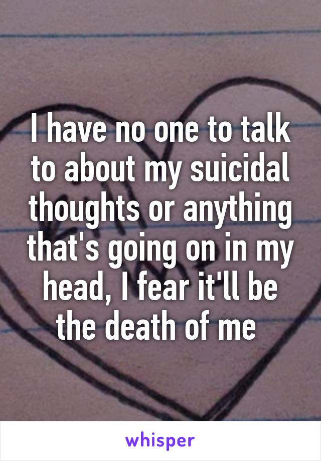 I have no one to talk to about my suicidal thoughts or anything that's going on in my head, I fear it'll be the death of me
