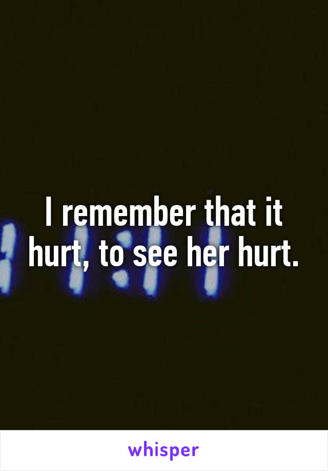 I remember that it hurt, to see her hurt.