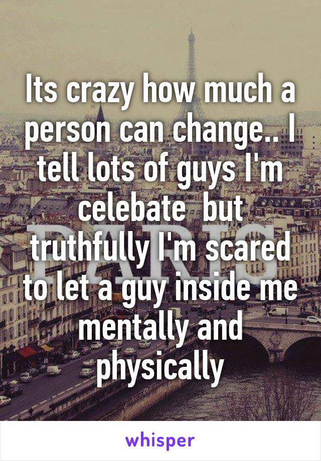 Its crazy how much a person can change.. I tell lots of guys I'm celebate  but truthfully I'm scared to let a guy inside me mentally and physically
