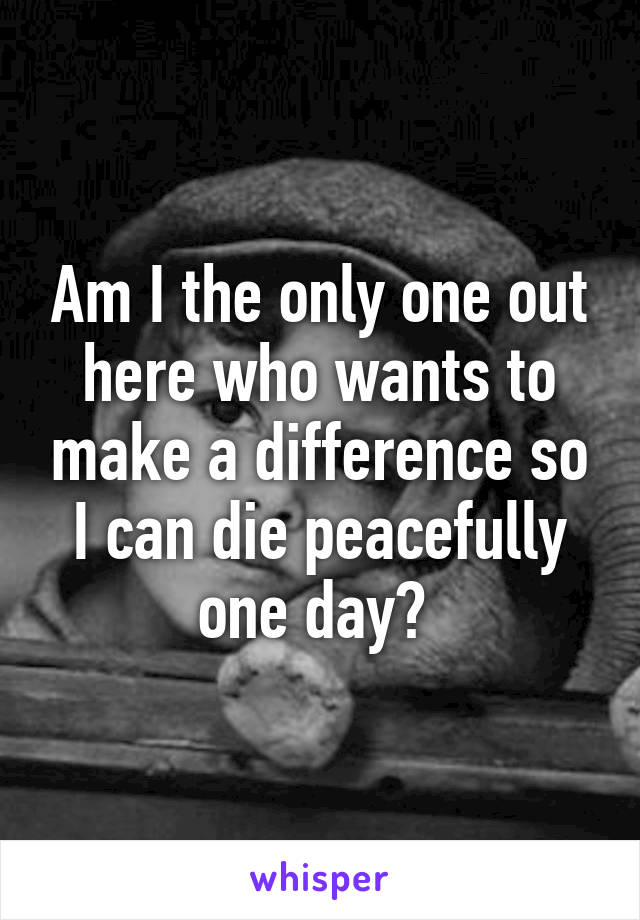 Am I the only one out here who wants to make a difference so I can die peacefully one day?