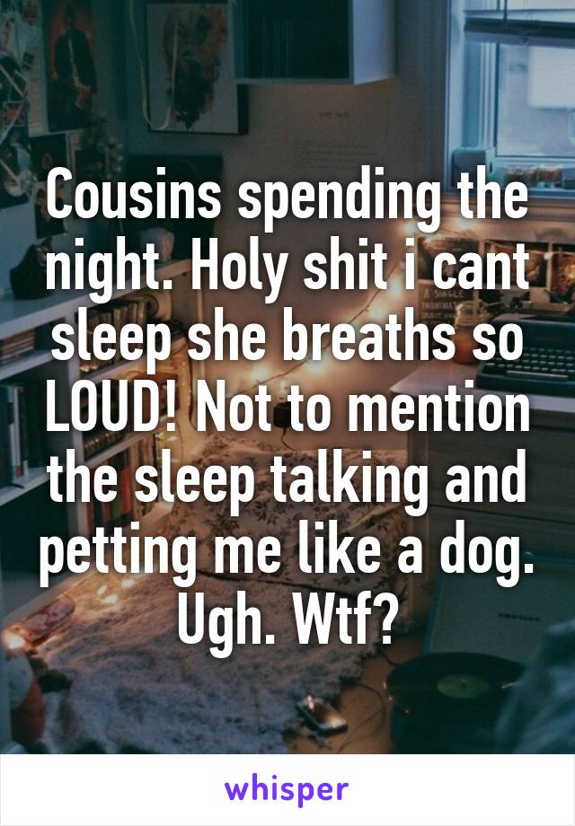 Cousins spending the night. Holy shit i cant sleep she breaths so LOUD! Not to mention the sleep talking and petting me like a dog. Ugh. Wtf?