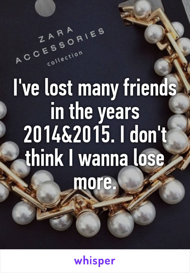 I've lost many friends in the years 2014&2015. I don't think I wanna lose more.