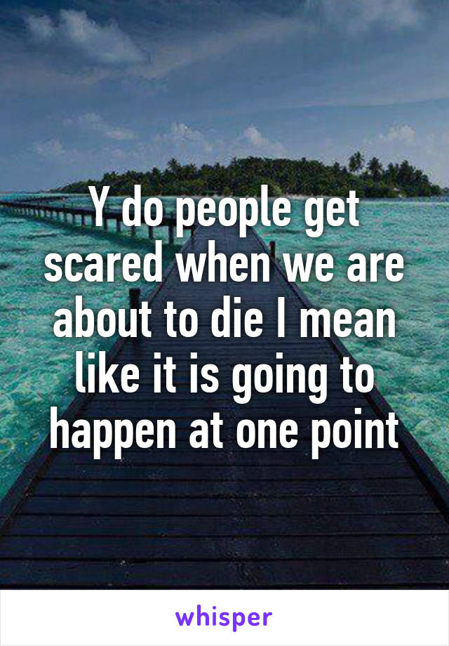 Y do people get scared when we are about to die I mean like it is going to happen at one point