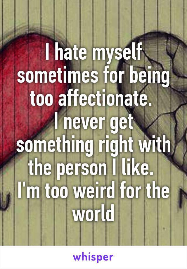 I hate myself sometimes for being too affectionate.  I never get something right with the person I like.  I'm too weird for the world