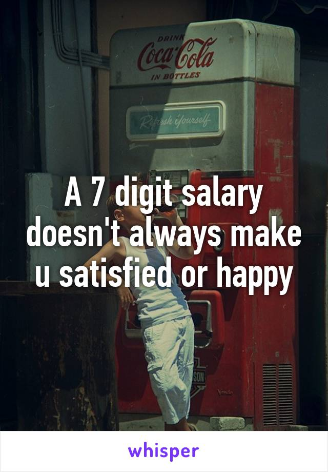 A 7 digit salary doesn't always make u satisfied or happy
