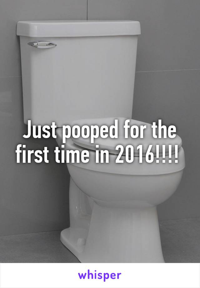 Just pooped for the first time in 2016!!!!