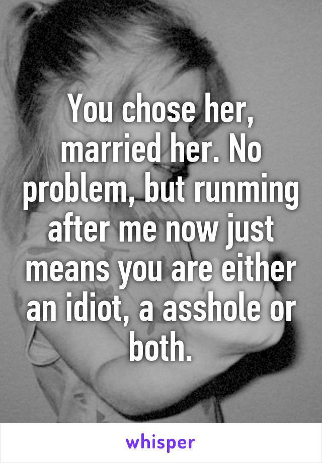You chose her, married her. No problem, but runming after me now just means you are either an idiot, a asshole or both.