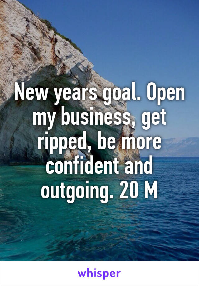 New years goal. Open my business, get ripped, be more confident and outgoing. 20 M