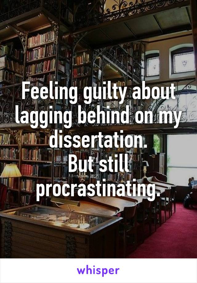 Feeling guilty about lagging behind on my dissertation. But still procrastinating.
