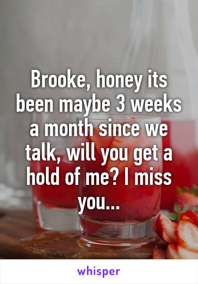 Brooke, honey its been maybe 3 weeks a month since we talk, will you get a hold of me? I miss you...