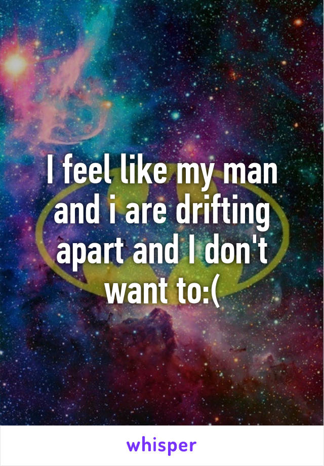 I feel like my man and i are drifting apart and I don't want to:(