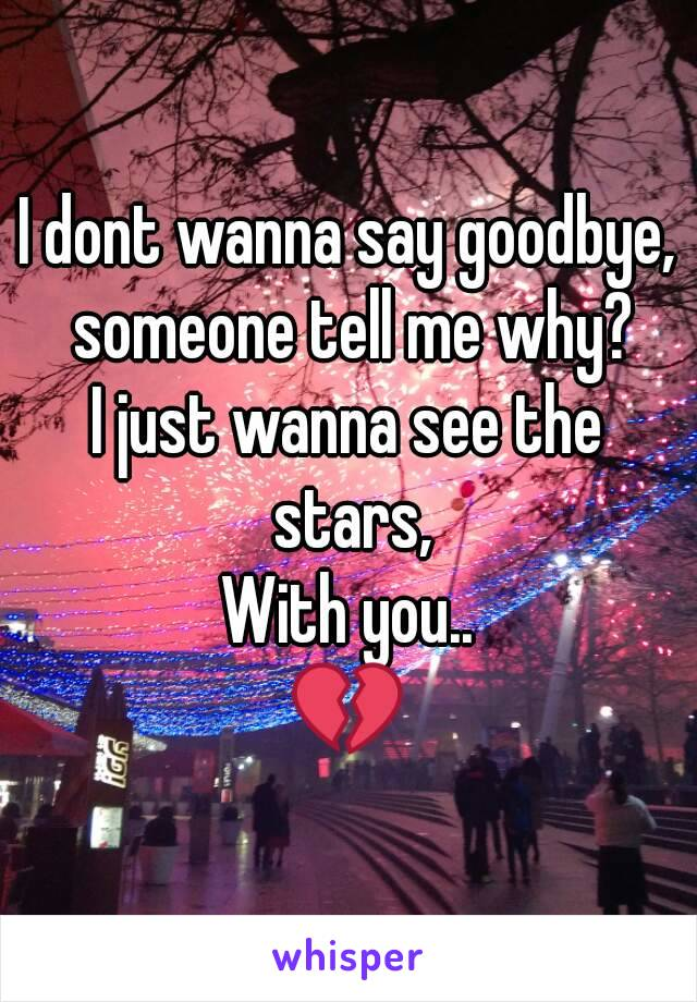I dont wanna say goodbye, someone tell me why? I just wanna see the stars, With you.. 💔