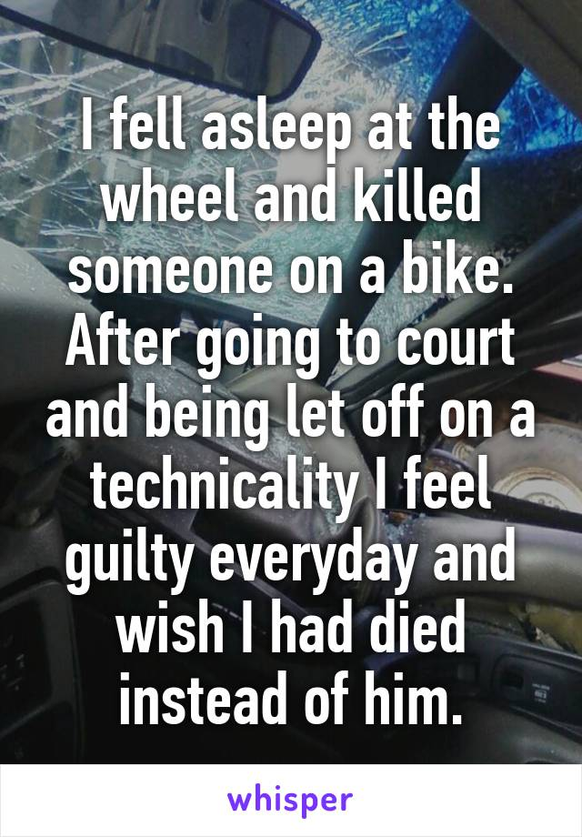 I fell asleep at the wheel and killed someone on a bike. After going to court and being let off on a technicality I feel guilty everyday and wish I had died instead of him.