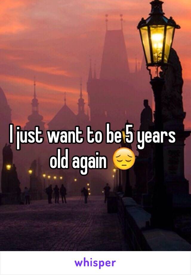 I just want to be 5 years old again 😔