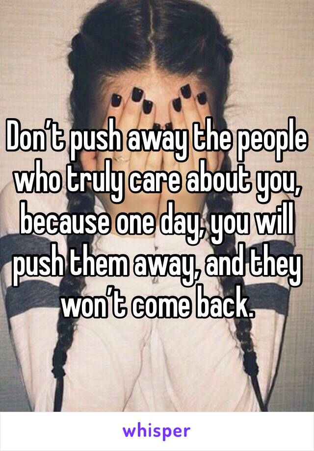 Don't push away the people who truly care about you, because one day, you will push them away, and they won't come back.