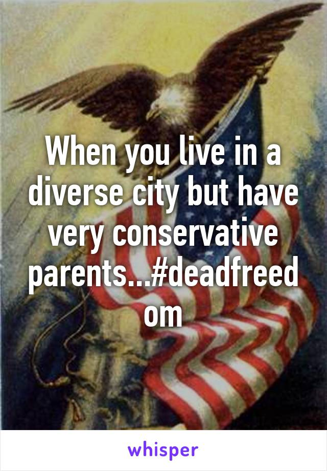 When you live in a diverse city but have very conservative parents...#deadfreedom