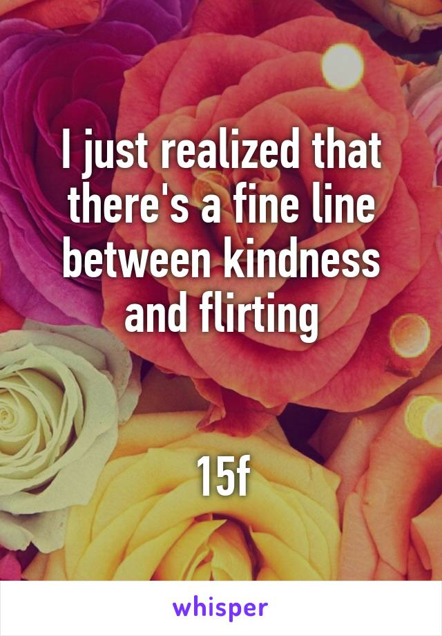 I just realized that there's a fine line between kindness and flirting   15f