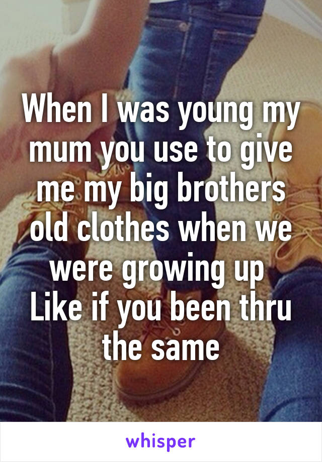 When I was young my mum you use to give me my big brothers old clothes when we were growing up  Like if you been thru the same