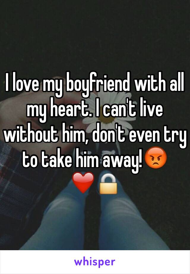 I love my boyfriend with all my heart. I can't live without him, don't even try to take him away!😡❤️🔒
