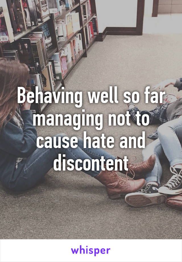 Behaving well so far managing not to cause hate and discontent