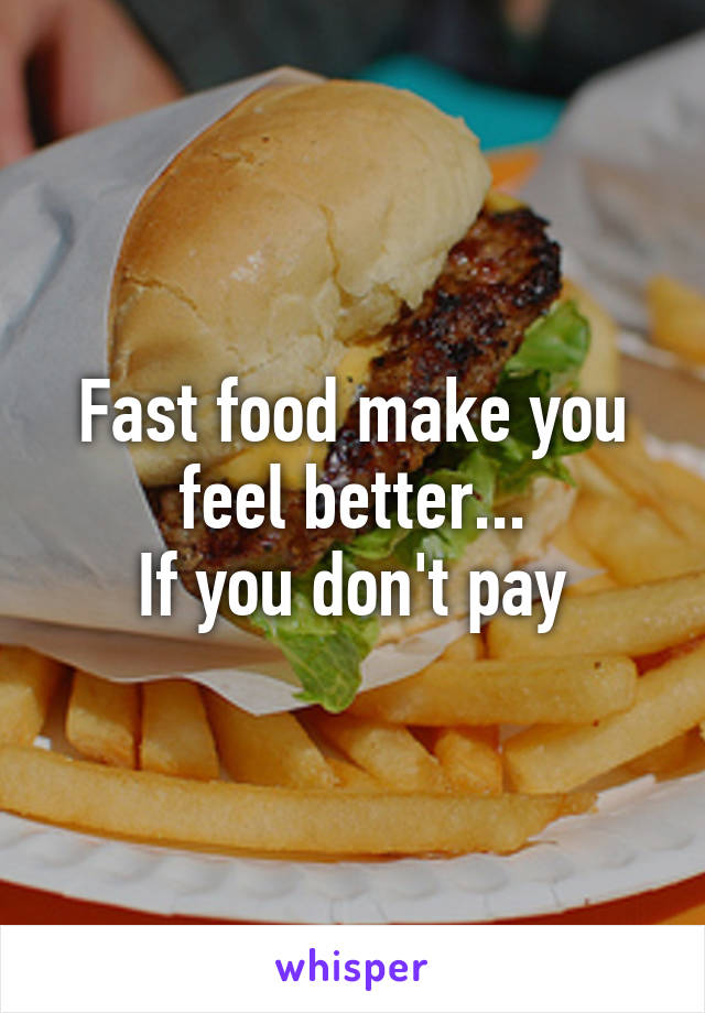 Fast food make you feel better... If you don't pay