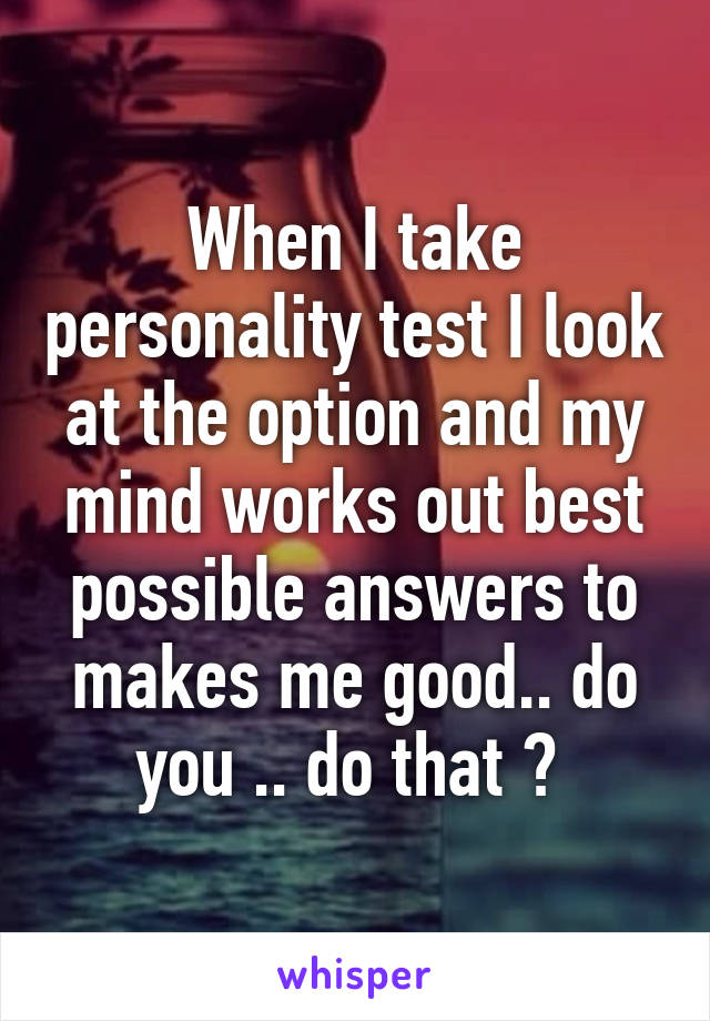 When I take personality test I look at the option and my mind works out best possible answers to makes me good.. do you .. do that ?