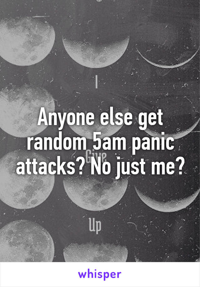 Anyone else get random 5am panic attacks? No just me?