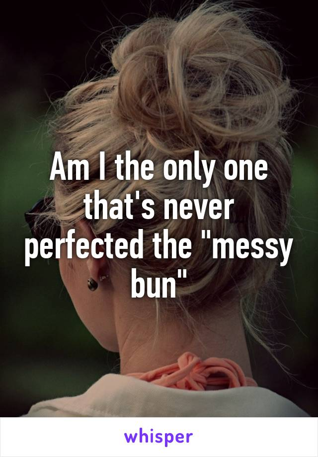 """Am I the only one that's never perfected the """"messy bun"""""""