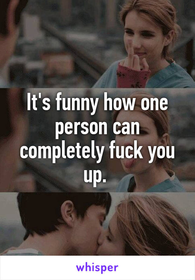 It's funny how one person can completely fuck you up.