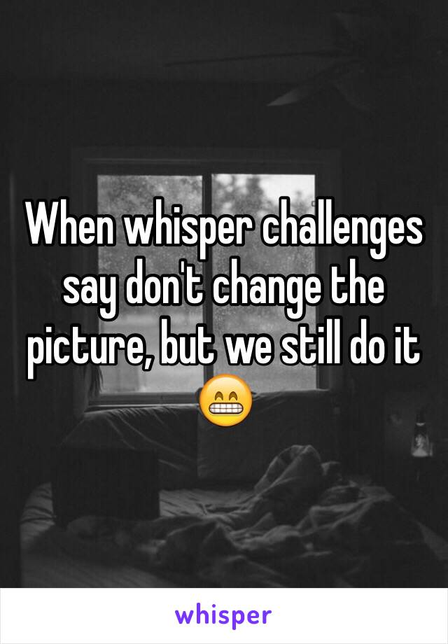 When whisper challenges say don't change the picture, but we still do it 😁