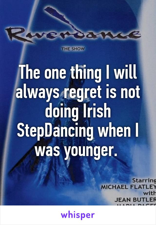 The one thing I will always regret is not doing Irish StepDancing when I was younger.