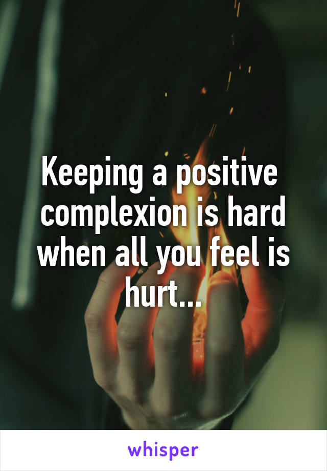 Keeping a positive  complexion is hard when all you feel is hurt...